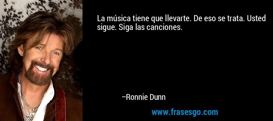 La música tiene que llevarte. De eso se trata. Usted sigue. Siga las canciones. – Ronnie Dunn