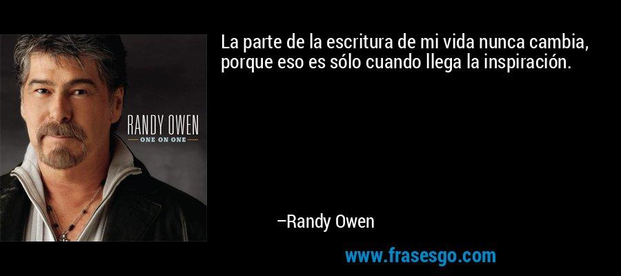 La parte de la escritura de mi vida nunca cambia, porque eso es sólo cuando llega la inspiración. – Randy Owen