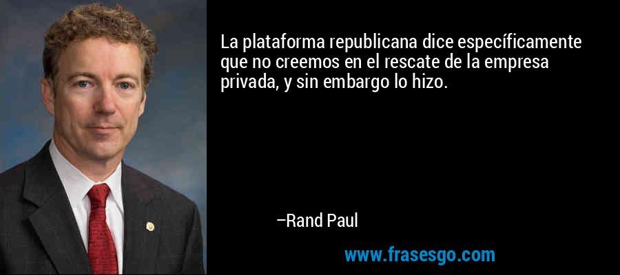 La plataforma republicana dice específicamente que no creemos en el rescate de la empresa privada, y sin embargo lo hizo. – Rand Paul