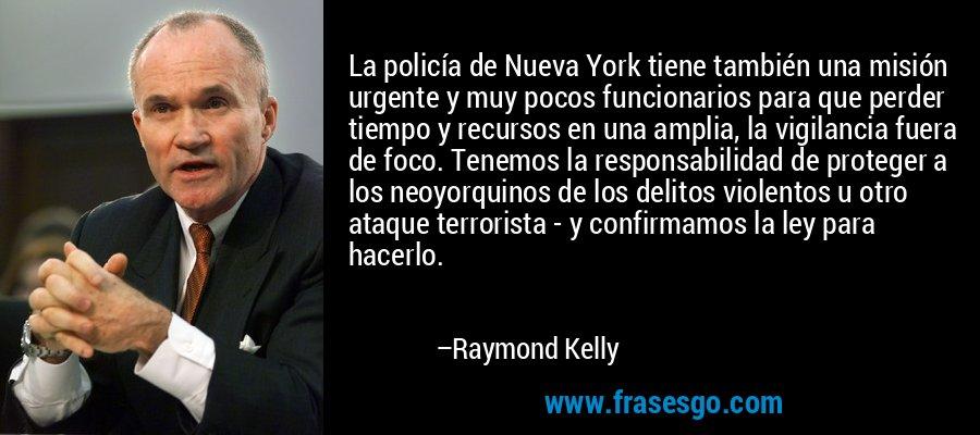 La policía de Nueva York tiene también una misión urgente y muy pocos funcionarios para que perder tiempo y recursos en una amplia, la vigilancia fuera de foco. Tenemos la responsabilidad de proteger a los neoyorquinos de los delitos violentos u otro ataque terrorista - y confirmamos la ley para hacerlo. – Raymond Kelly