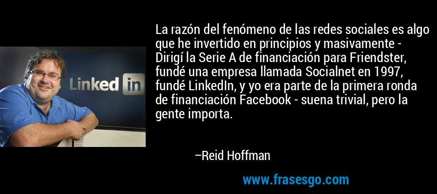 La razón del fenómeno de las redes sociales es algo que he invertido en principios y masivamente - Dirigí la Serie A de financiación para Friendster, fundé una empresa llamada Socialnet en 1997, fundé LinkedIn, y yo era parte de la primera ronda de financiación Facebook - suena trivial, pero la gente importa. – Reid Hoffman