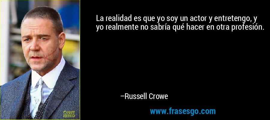 La realidad es que yo soy un actor y entretengo, y yo realmente no sabría qué hacer en otra profesión. – Russell Crowe