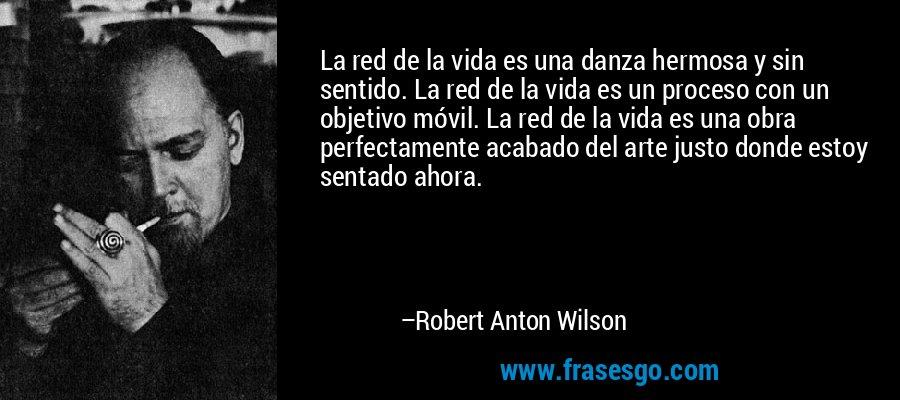 La red de la vida es una danza hermosa y sin sentido. La red de la vida es un proceso con un objetivo móvil. La red de la vida es una obra perfectamente acabado del arte justo donde estoy sentado ahora. – Robert Anton Wilson