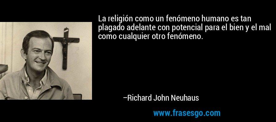 La religión como un fenómeno humano es tan plagado adelante con potencial para el bien y el mal como cualquier otro fenómeno. – Richard John Neuhaus