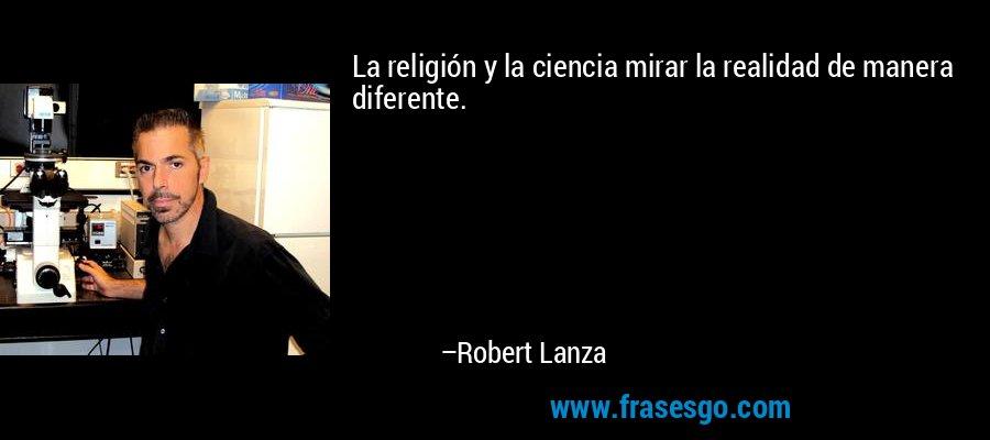 La religión y la ciencia mirar la realidad de manera diferente. – Robert Lanza