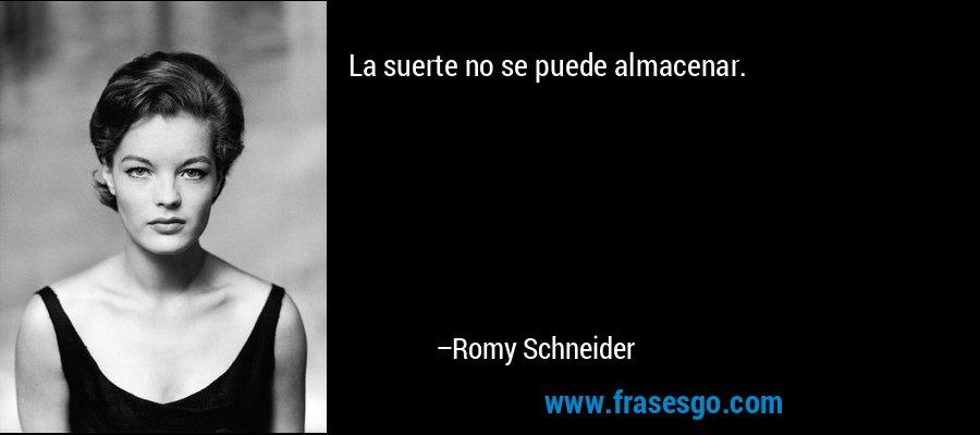 La suerte no se puede almacenar. – Romy Schneider
