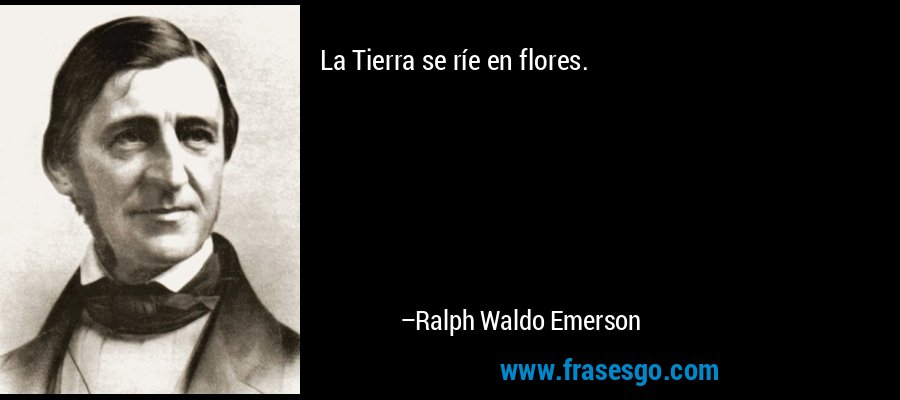 La Tierra se ríe en flores. – Ralph Waldo Emerson
