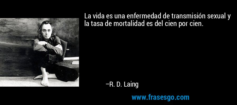 La vida es una enfermedad de transmisión sexual y la tasa de mortalidad es del cien por cien. – R. D. Laing