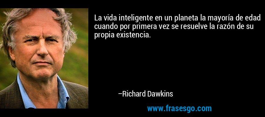 La vida inteligente en un planeta la mayoría de edad cuando por primera vez se resuelve la razón de su propia existencia. – Richard Dawkins
