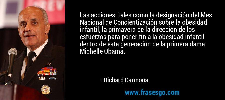 Las acciones, tales como la designación del Mes Nacional de Concientización sobre la obesidad infantil, la primavera de la dirección de los esfuerzos para poner fin a la obesidad infantil dentro de esta generación de la primera dama Michelle Obama. – Richard Carmona
