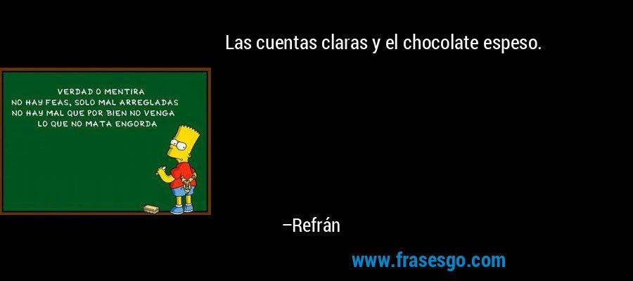 Las cuentas claras y el chocolate espeso. – Refrán