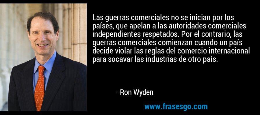 Las guerras comerciales no se inician por los países, que apelan a las autoridades comerciales independientes respetados. Por el contrario, las guerras comerciales comienzan cuando un país decide violar las reglas del comercio internacional para socavar las industrias de otro país. – Ron Wyden