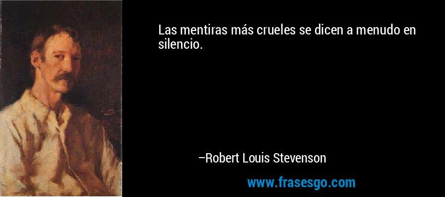 Las mentiras más crueles se dicen a menudo en silencio. – Robert Louis Stevenson