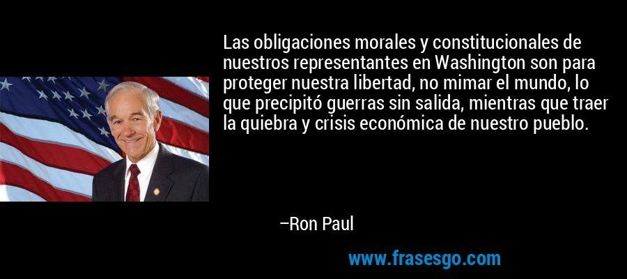 Las obligaciones morales y constitucionales de nuestros representantes en Washington son para proteger nuestra libertad, no mimar el mundo, lo que precipitó guerras sin salida, mientras que traer la quiebra y crisis económica de nuestro pueblo. – Ron Paul