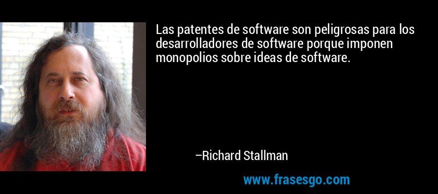 Las patentes de software son peligrosas para los desarrolladores de software porque imponen monopolios sobre ideas de software. – Richard Stallman