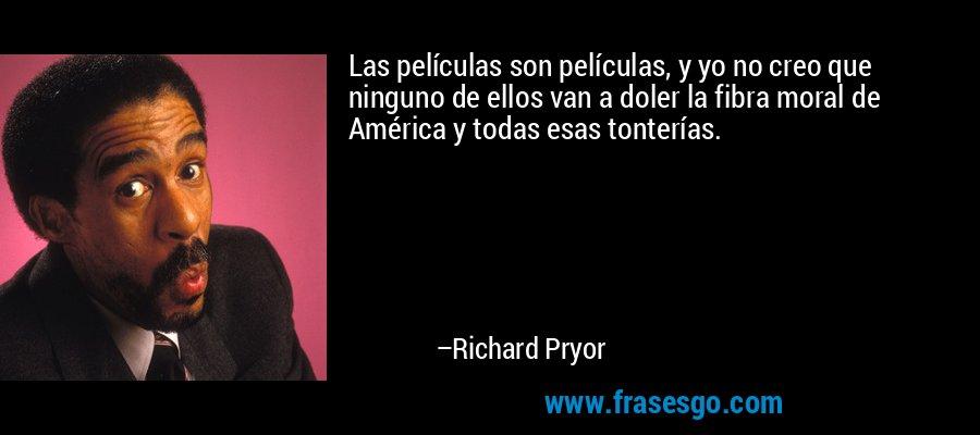 Las películas son películas, y yo no creo que ninguno de ellos van a doler la fibra moral de América y todas esas tonterías. – Richard Pryor