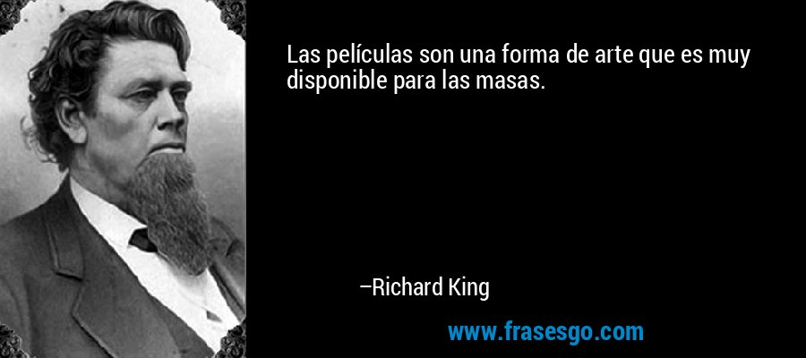 Las películas son una forma de arte que es muy disponible para las masas. – Richard King