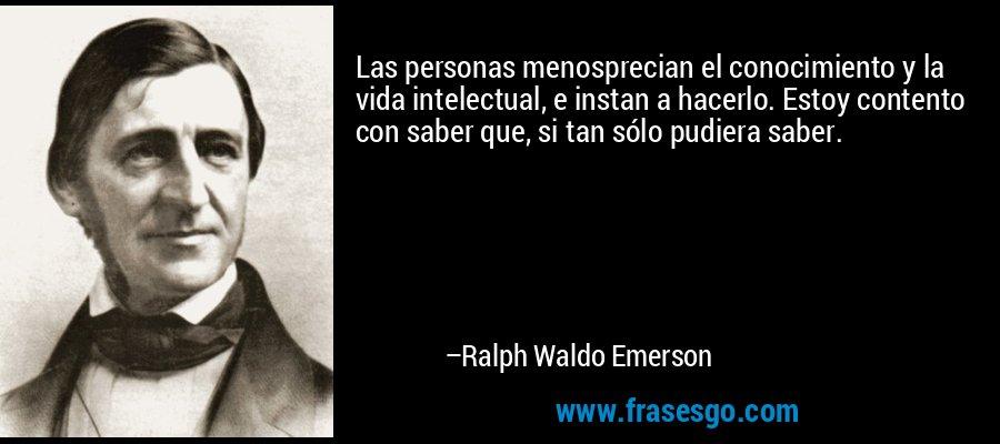 Las personas menosprecian el conocimiento y la vida intelectual, e instan a hacerlo. Estoy contento con saber que, si tan sólo pudiera saber. – Ralph Waldo Emerson