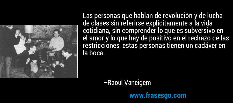 Las personas que hablan de revolución y de lucha de clases sin referirse explícitamente a la vida cotidiana, sin comprender lo que es subversivo en el amor y lo que hay de positivo en el rechazo de las restricciones, estas personas tienen un cadáver en la boca. – Raoul Vaneigem