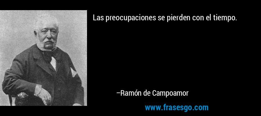 Las preocupaciones se pierden con el tiempo. – Ramón de Campoamor