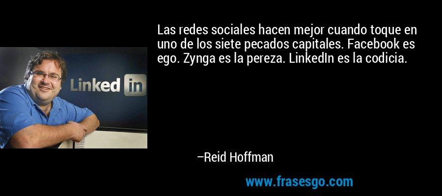 Las redes sociales hacen mejor cuando toque en uno de los siete pecados capitales. Facebook es ego. Zynga es la pereza. LinkedIn es la codicia. – Reid Hoffman