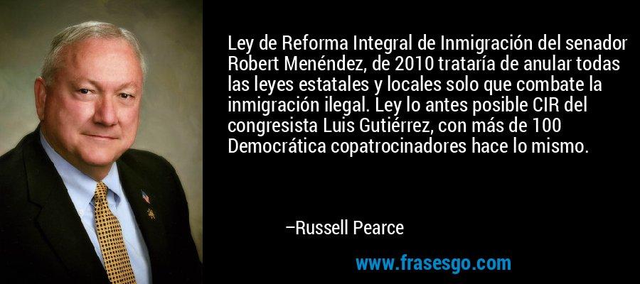 Ley de Reforma Integral de Inmigración del senador Robert Menéndez, de 2010 trataría de anular todas las leyes estatales y locales solo que combate la inmigración ilegal. Ley lo antes posible CIR del congresista Luis Gutiérrez, con más de 100 Democrática copatrocinadores hace lo mismo. – Russell Pearce
