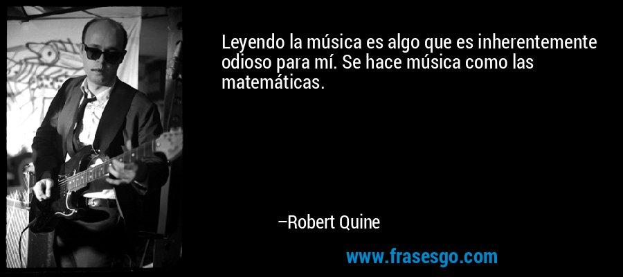 Leyendo la música es algo que es inherentemente odioso para mí. Se hace música como las matemáticas. – Robert Quine