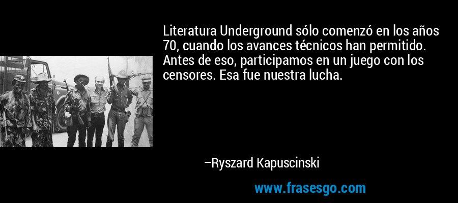 Literatura Underground sólo comenzó en los años 70, cuando los avances técnicos han permitido. Antes de eso, participamos en un juego con los censores. Esa fue nuestra lucha. – Ryszard Kapuscinski
