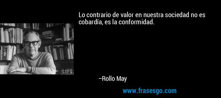 Lo contrario de valor en nuestra sociedad no es cobardía, es la conformidad. – Rollo May