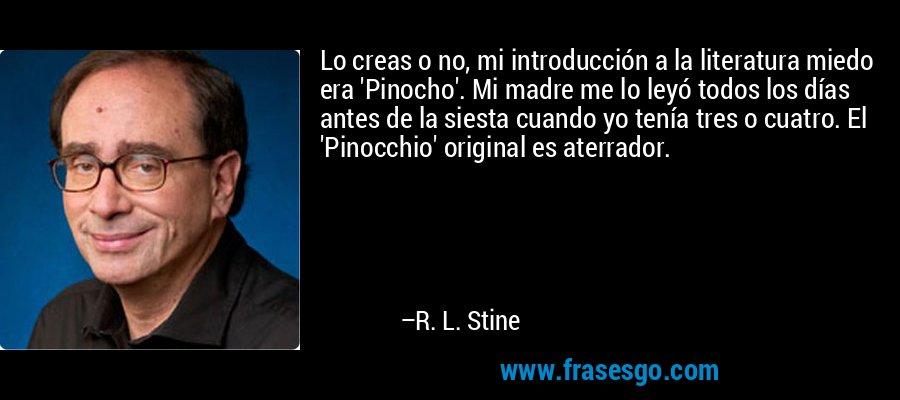 Lo creas o no, mi introducción a la literatura miedo era 'Pinocho'. Mi madre me lo leyó todos los días antes de la siesta cuando yo tenía tres o cuatro. El 'Pinocchio' original es aterrador. – R. L. Stine