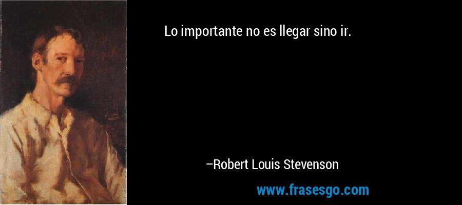 Lo importante no es llegar sino ir. – Robert Louis Stevenson