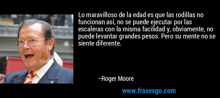 Lo maravilloso de la edad es que las rodillas no funcionan así, no se puede ejecutar por las escaleras con la misma facilidad y, obviamente, no puede levantar grandes pesos. Pero su mente no se siente diferente. – Roger Moore