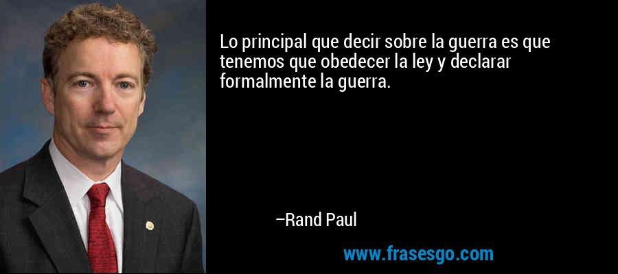 Lo principal que decir sobre la guerra es que tenemos que obedecer la ley y declarar formalmente la guerra. – Rand Paul