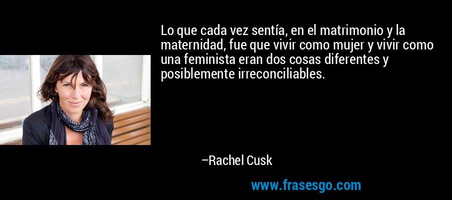 Lo que cada vez sentía, en el matrimonio y la maternidad, fue que vivir como mujer y vivir como una feminista eran dos cosas diferentes y posiblemente irreconciliables. – Rachel Cusk