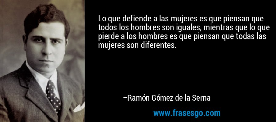 Lo que defiende a las mujeres es que piensan que todos los hombres son iguales, mientras que lo que pierde a los hombres es que piensan que todas las mujeres son diferentes. – Ramón Gómez de la Serna