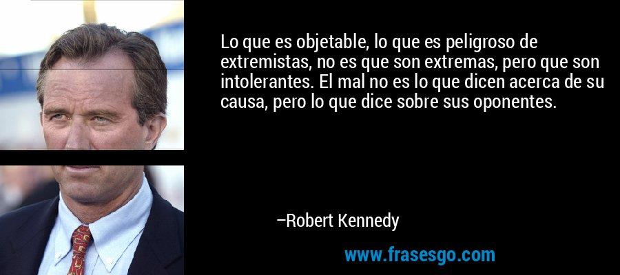 Lo que es objetable, lo que es peligroso de extremistas, no es que son extremas, pero que son intolerantes. El mal no es lo que dicen acerca de su causa, pero lo que dice sobre sus oponentes. – Robert Kennedy