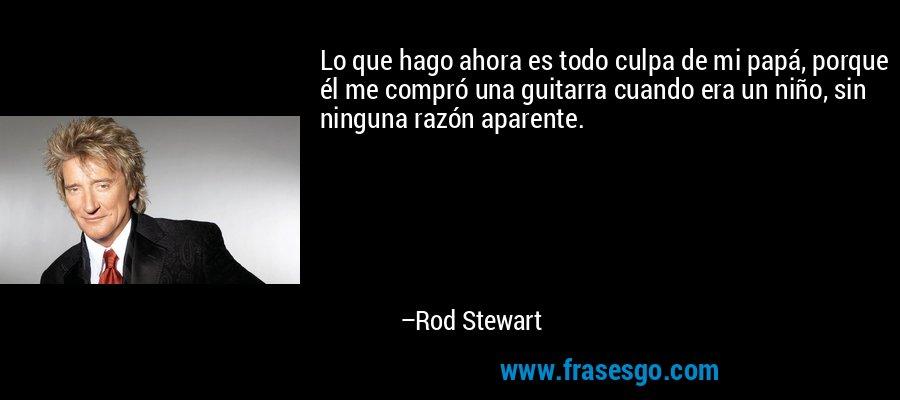 Lo que hago ahora es todo culpa de mi papá, porque él me compró una guitarra cuando era un niño, sin ninguna razón aparente. – Rod Stewart