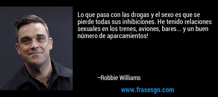 Lo que pasa con las drogas y el sexo es que se pierde todas sus inhibiciones. He tenido relaciones sexuales en los trenes, aviones, bares... y un buen número de aparcamientos! – Robbie Williams