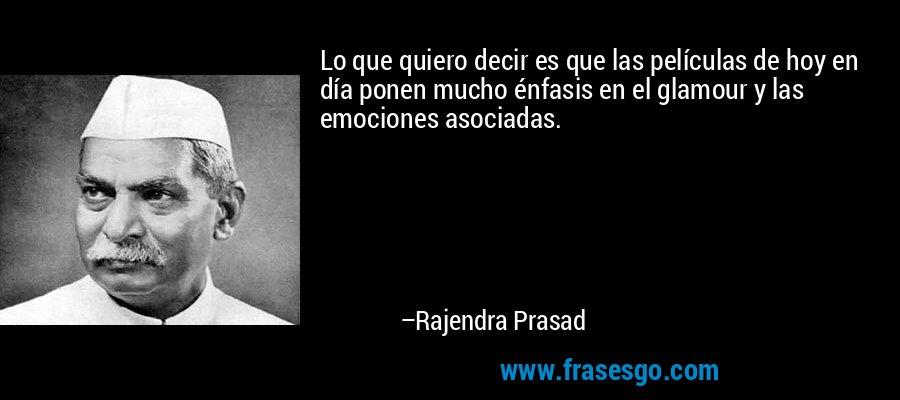 Lo que quiero decir es que las películas de hoy en día ponen mucho énfasis en el glamour y las emociones asociadas. – Rajendra Prasad