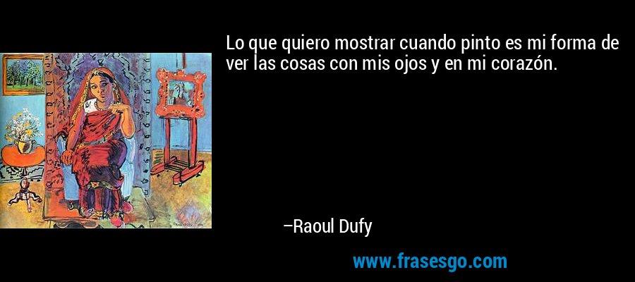 Lo que quiero mostrar cuando pinto es mi forma de ver las cosas con mis ojos y en mi corazón. – Raoul Dufy