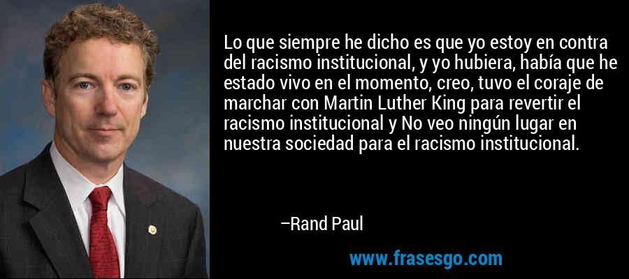 Lo que siempre he dicho es que yo estoy en contra del racismo institucional, y yo hubiera, había que he estado vivo en el momento, creo, tuvo el coraje de marchar con Martin Luther King para revertir el racismo institucional y No veo ningún lugar en nuestra sociedad para el racismo institucional. – Rand Paul