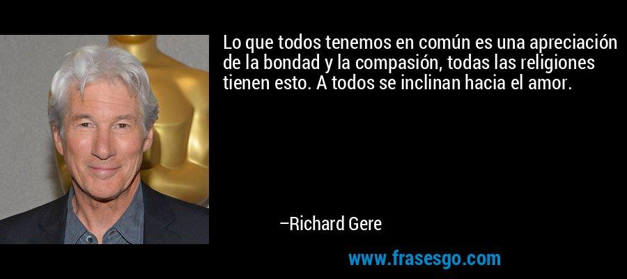 Lo que todos tenemos en común es una apreciación de la bondad y la compasión, todas las religiones tienen esto. A todos se inclinan hacia el amor. – Richard Gere
