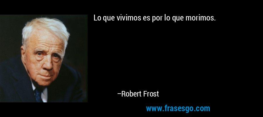 Lo que vivimos es por lo que morimos. – Robert Frost