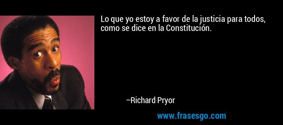 Lo que yo estoy a favor de la justicia para todos, como se dice en la Constitución. – Richard Pryor