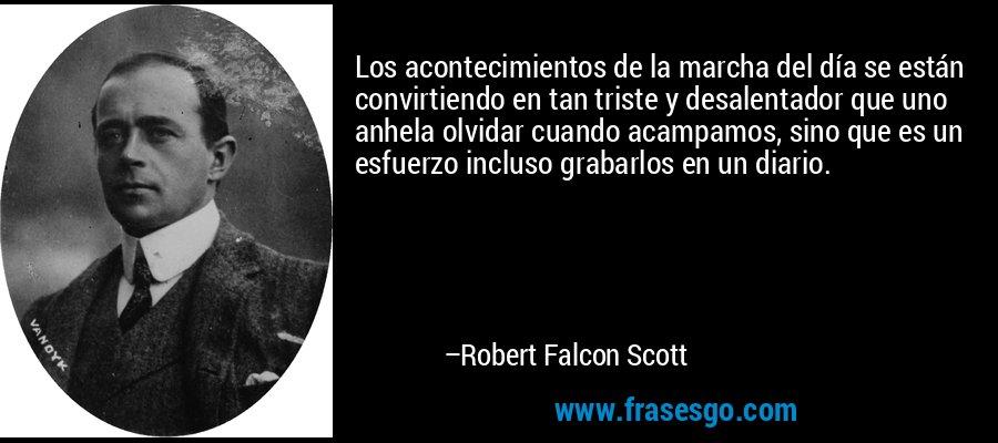 Los acontecimientos de la marcha del día se están convirtiendo en tan triste y desalentador que uno anhela olvidar cuando acampamos, sino que es un esfuerzo incluso grabarlos en un diario. – Robert Falcon Scott