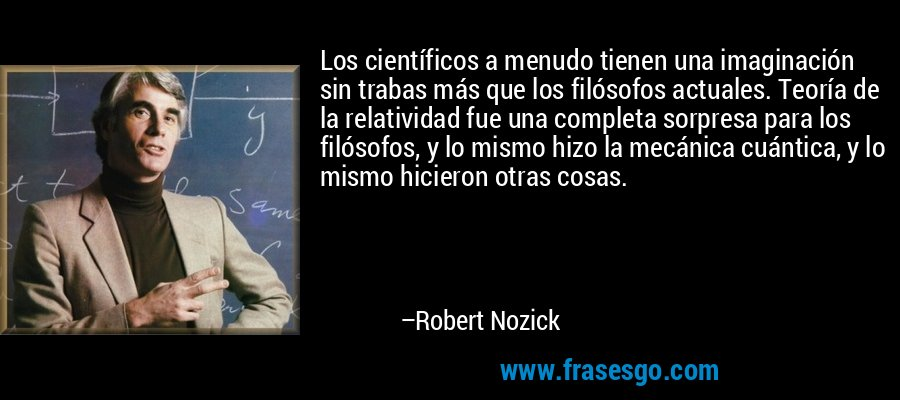 Los científicos a menudo tienen una imaginación sin trabas más que los filósofos actuales. Teoría de la relatividad fue una completa sorpresa para los filósofos, y lo mismo hizo la mecánica cuántica, y lo mismo hicieron otras cosas. – Robert Nozick