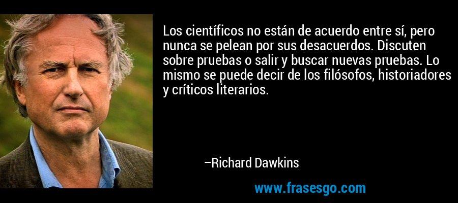 Los científicos no están de acuerdo entre sí, pero nunca se pelean por sus desacuerdos. Discuten sobre pruebas o salir y buscar nuevas pruebas. Lo mismo se puede decir de los filósofos, historiadores y críticos literarios. – Richard Dawkins