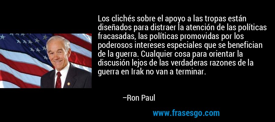 Los clichés sobre el apoyo a las tropas están diseñados para distraer la atención de las políticas fracasadas, las políticas promovidas por los poderosos intereses especiales que se benefician de la guerra. Cualquier cosa para orientar la discusión lejos de las verdaderas razones de la guerra en Irak no van a terminar. – Ron Paul