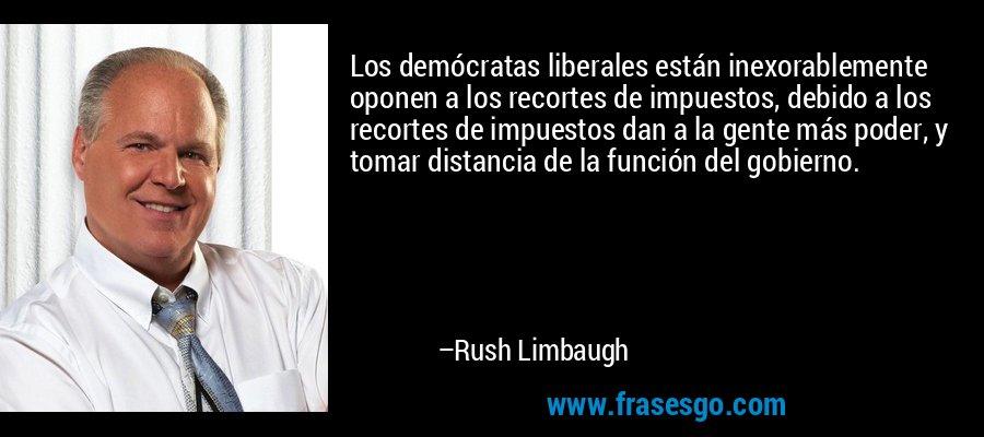 Los demócratas liberales están inexorablemente oponen a los recortes de impuestos, debido a los recortes de impuestos dan a la gente más poder, y tomar distancia de la función del gobierno. – Rush Limbaugh