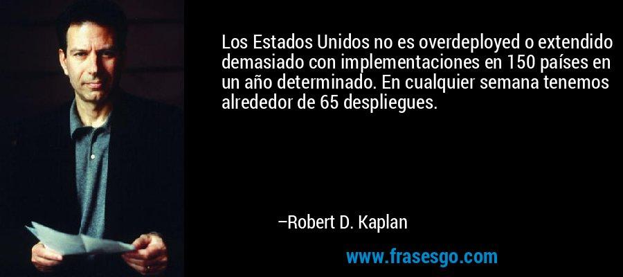Los Estados Unidos no es overdeployed o extendido demasiado con implementaciones en 150 países en un año determinado. En cualquier semana tenemos alrededor de 65 despliegues. – Robert D. Kaplan